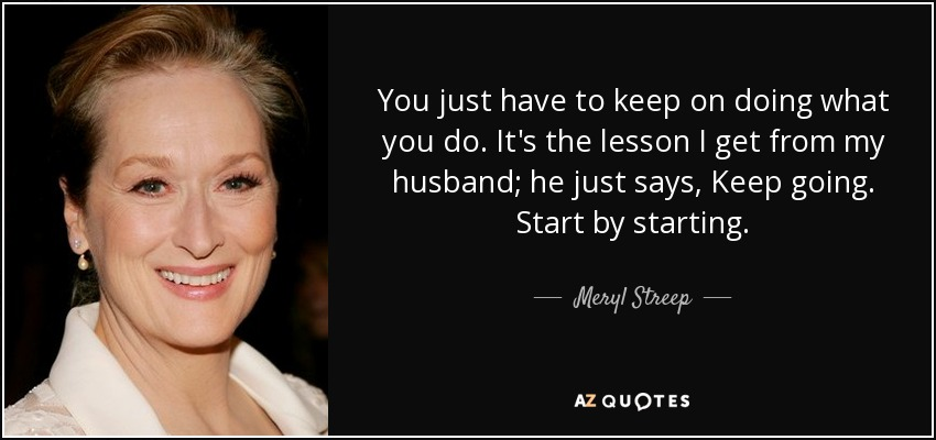 You just have to keep on doing what you do. It's the lesson I get from my husband; he just says, Keep going. Start by starting. - Meryl Streep