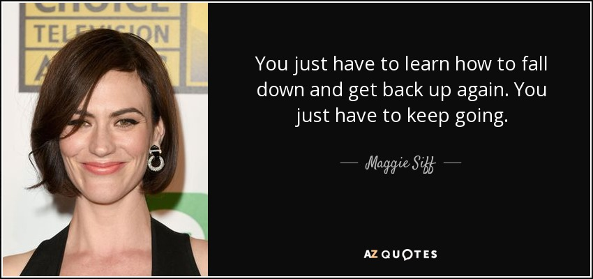 Maggie Siff Quote You Just Have To Learn How To Fall Down And