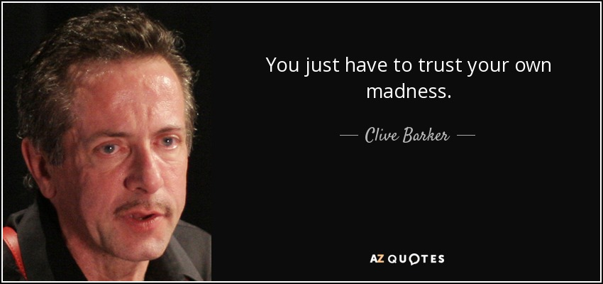 You just have to trust your own madness. - Clive Barker