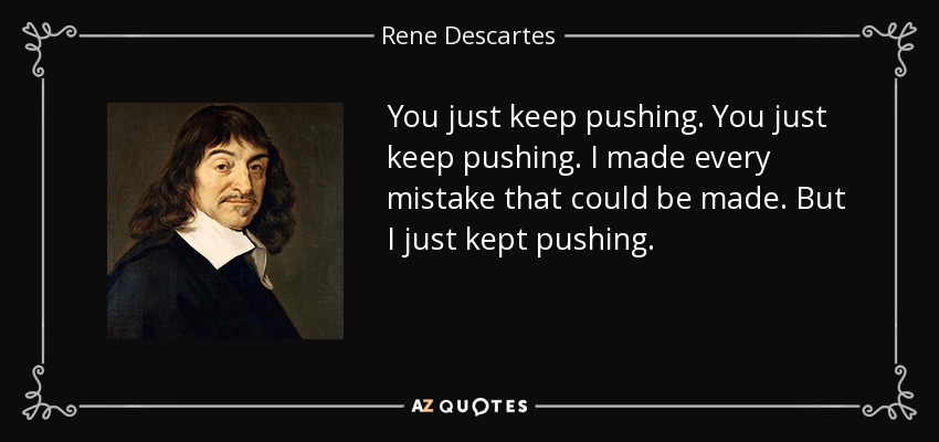 You just keep pushing. You just keep pushing. I made every mistake that could be made. But I just kept pushing. - Rene Descartes
