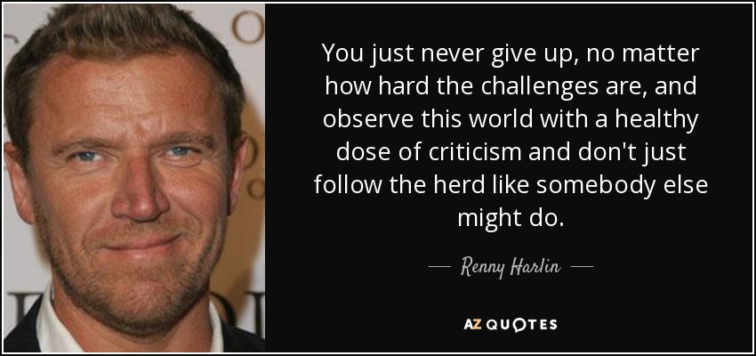 You just never give up, no matter how hard the challenges are, and observe this world with a healthy dose of criticism and don't just follow the herd like somebody else might do. - Renny Harlin