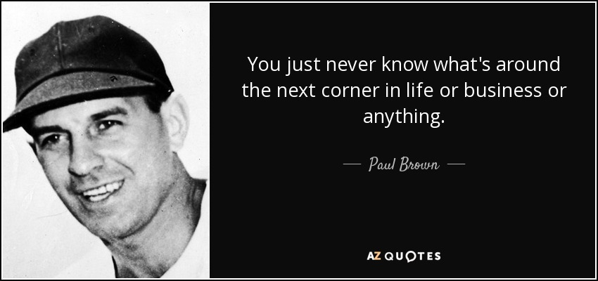 You just never know what's around the next corner in life or business or anything. - Paul Brown