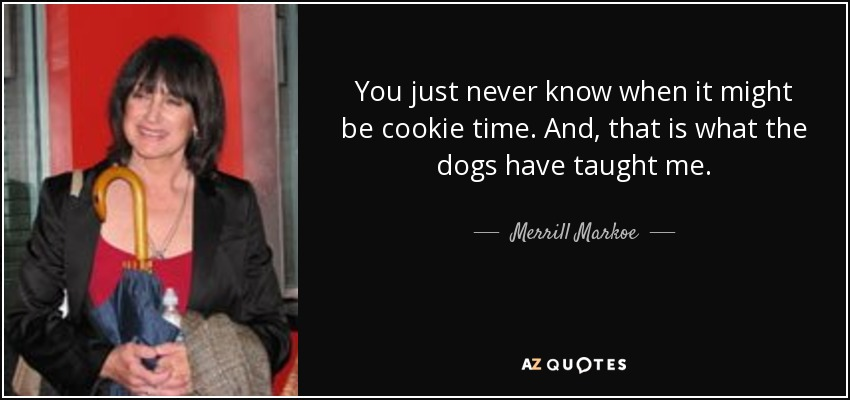 You just never know when it might be cookie time. And, that is what the dogs have taught me. - Merrill Markoe