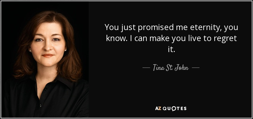 You just promised me eternity, you know. I can make you live to regret it. - Tina St. John