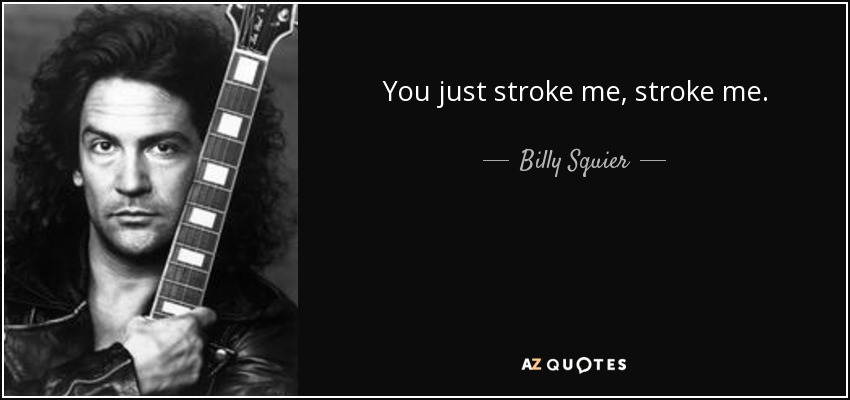 You just stroke me, stroke me. - Billy Squier