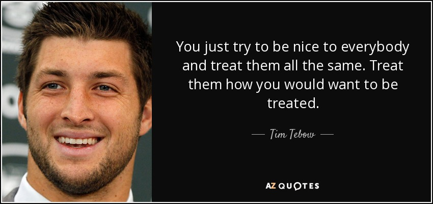 You just try to be nice to everybody and treat them all the same. Treat them how you would want to be treated. - Tim Tebow