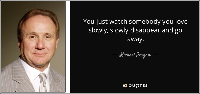 You just watch somebody you love slowly, slowly disappear and go away. - Michael Reagan