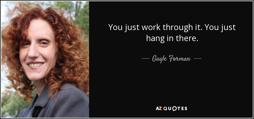 You just work through it. You just hang in there. - Gayle Forman