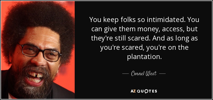 You keep folks so intimidated. You can give them money, access, but they're still scared. And as long as you're scared, you're on the plantation. - Cornel West
