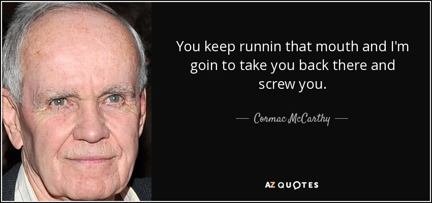 You keep runnin that mouth and I'm goin to take you back there and screw you. - Cormac McCarthy