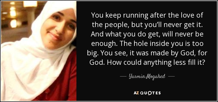 You keep running after the love of the people, but you'll never get it. And what you do get, will never be enough. The hole inside you is too big. You see, it was made by God, for God. How could anything less fill it? - Yasmin Mogahed