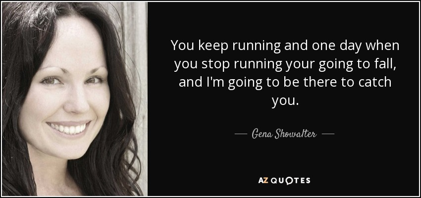 You keep running and one day when you stop running your going to fall, and I'm going to be there to catch you. - Gena Showalter