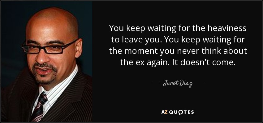 You keep waiting for the heaviness to leave you. You keep waiting for the moment you never think about the ex again. It doesn't come. - Junot Diaz