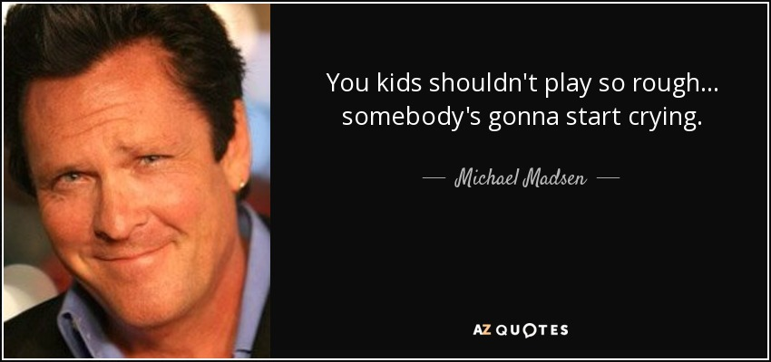 You kids shouldn't play so rough . . . somebody's gonna start crying. - Michael Madsen