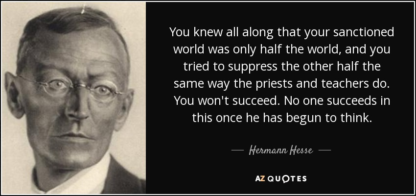 You knew all along that your sanctioned world was only half the world, and you tried to suppress the other half the same way the priests and teachers do. You won't succeed. No one succeeds in this once he has begun to think. - Hermann Hesse