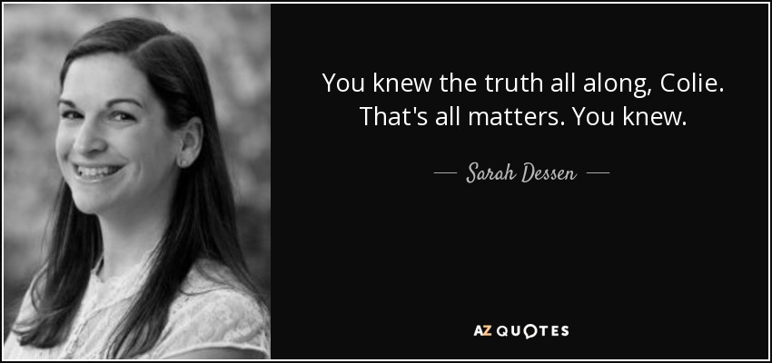 You knew the truth all along, Colie. That's all matters. You knew. - Sarah Dessen