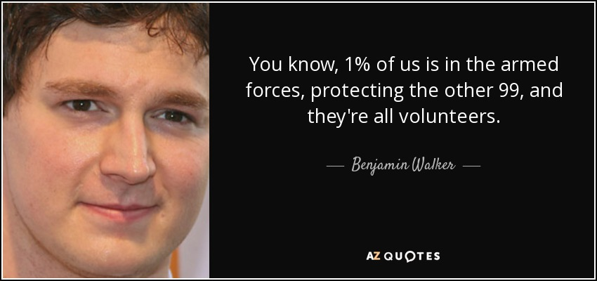 You know, 1% of us is in the armed forces, protecting the other 99, and they're all volunteers. - Benjamin Walker
