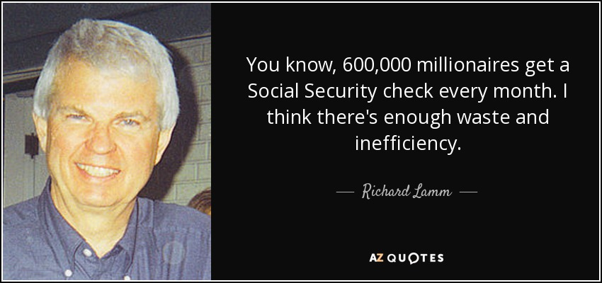 You know, 600,000 millionaires get a Social Security check every month. I think there's enough waste and inefficiency. - Richard Lamm
