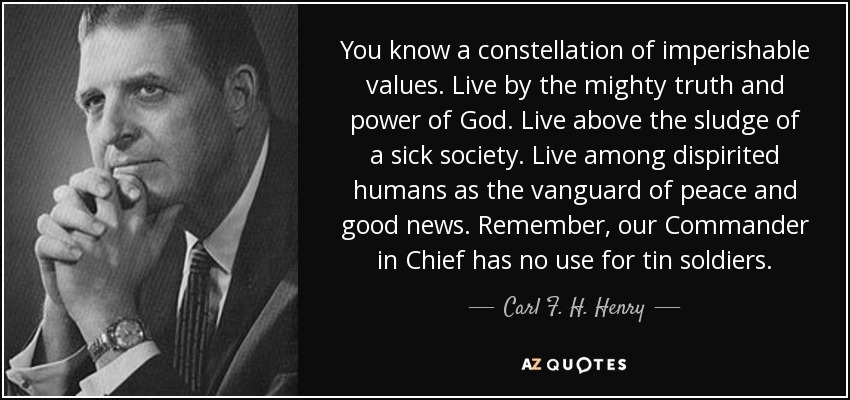 You know a constellation of imperishable values. Live by the mighty truth and power of God. Live above the sludge of a sick society. Live among dispirited humans as the vanguard of peace and good news. Remember, our Commander in Chief has no use for tin soldiers. - Carl F. H. Henry