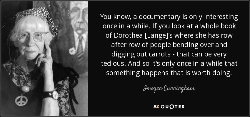 You know, a documentary is only interesting once in a while. If you look at a whole book of Dorothea [Lange]'s where she has row after row of people bending over and digging out carrots - that can be very tedious. And so it's only once in a while that something happens that is worth doing. - Imogen Cunningham
