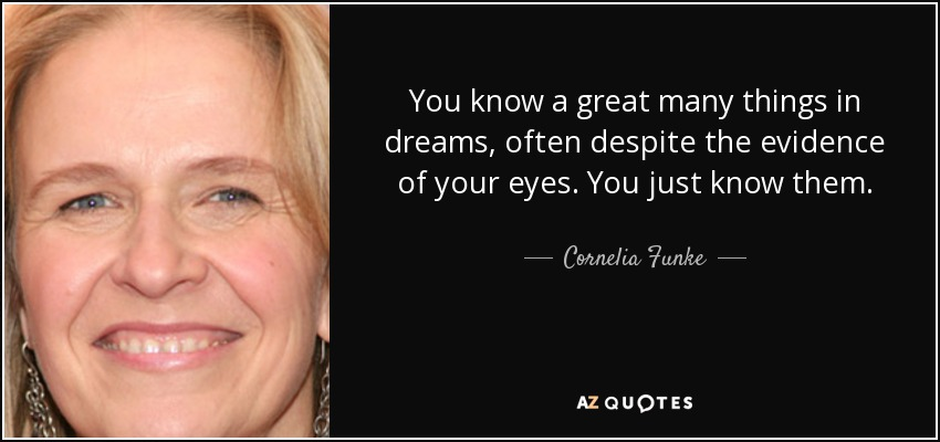 You know a great many things in dreams, often despite the evidence of your eyes. You just know them. - Cornelia Funke