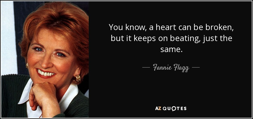 You know, a heart can be broken, but it keeps on beating, just the same. - Fannie Flagg