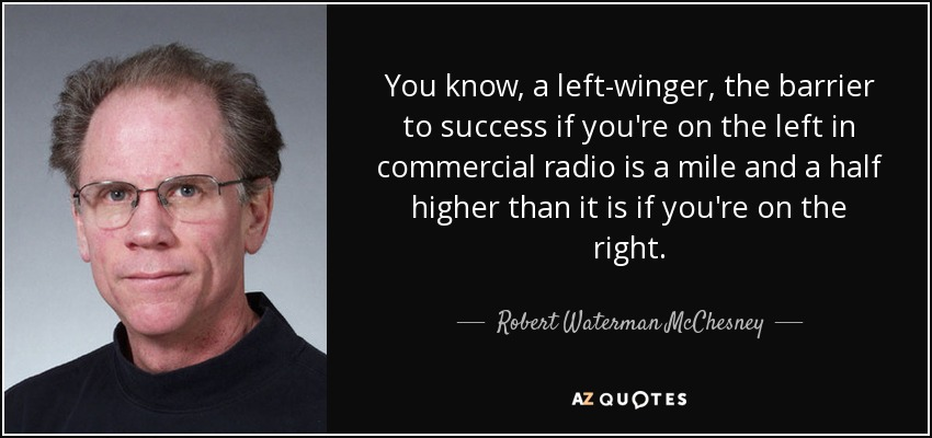 You know, a left-winger, the barrier to success if you're on the left in commercial radio is a mile and a half higher than it is if you're on the right. - Robert Waterman McChesney