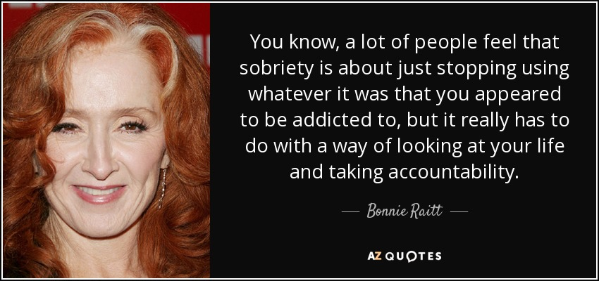 You know, a lot of people feel that sobriety is about just stopping using whatever it was that you appeared to be addicted to, but it really has to do with a way of looking at your life and taking accountability. - Bonnie Raitt