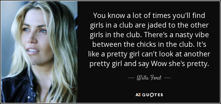 You know a lot of times you'll find girls in a club are jaded to the other girls in the club. There's a nasty vibe between the chicks in the club. It's like a pretty girl can't look at another pretty girl and say Wow she's pretty. - Willa Ford