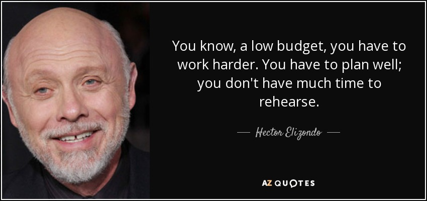 You know, a low budget, you have to work harder. You have to plan well; you don't have much time to rehearse. - Hector Elizondo