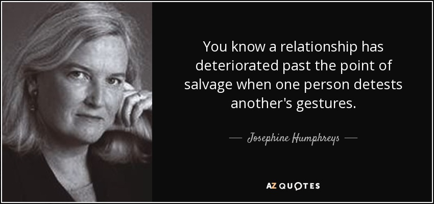 You know a relationship has deteriorated past the point of salvage when one person detests another's gestures. - Josephine Humphreys