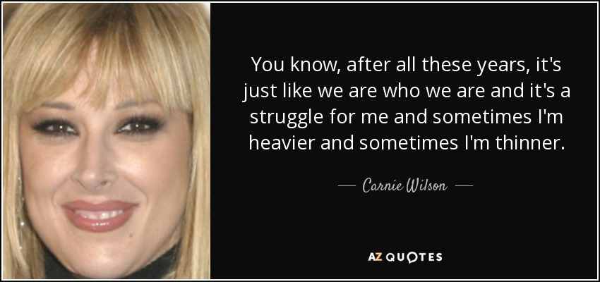 You know, after all these years, it's just like we are who we are and it's a struggle for me and sometimes I'm heavier and sometimes I'm thinner. - Carnie Wilson