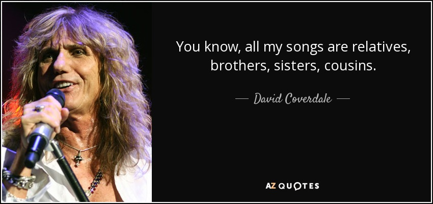 You know, all my songs are relatives, brothers, sisters, cousins. - David Coverdale