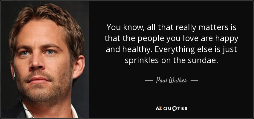 You know, all that really matters is that the people you love are happy and healthy. Everything else is just sprinkles on the sundae. - Paul Walker