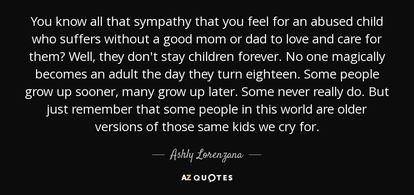 You know all that sympathy that you feel for an abused child who suffers without a good mom or dad to love and care for them? Well, they don't stay children forever. No one magically becomes an adult the day they turn eighteen. Some people grow up sooner, many grow up later. Some never really do. But just remember that some people in this world are older versions of those same kids we cry for. - Ashly Lorenzana
