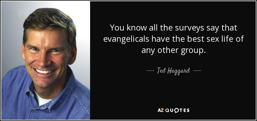 You know all the surveys say that evangelicals have the best sex life of any other group. - Ted Haggard