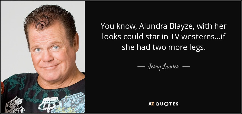 You know, Alundra Blayze, with her looks could star in TV westerns...if she had two more legs. - Jerry Lawler