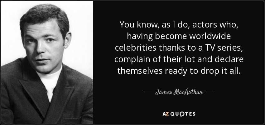 You know, as I do, actors who, having become worldwide celebrities thanks to a TV series, complain of their lot and declare themselves ready to drop it all. - James MacArthur