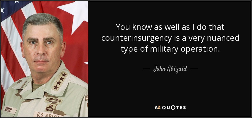 You know as well as I do that counterinsurgency is a very nuanced type of military operation. - John Abizaid