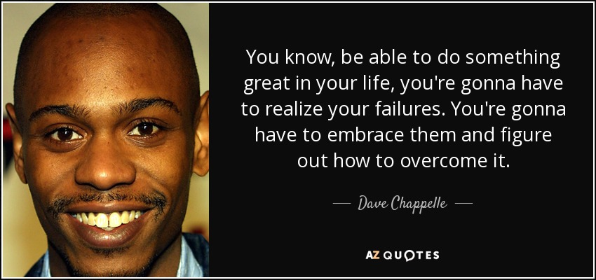 You know, be able to do something great in your life, you're gonna have to realize your failures. You're gonna have to embrace them and figure out how to overcome it. - Dave Chappelle