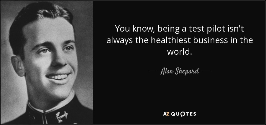 You know, being a test pilot isn't always the healthiest business in the world. - Alan Shepard
