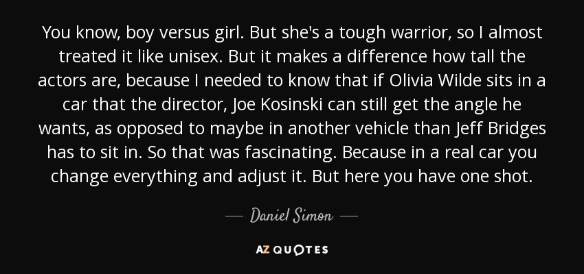 You know, boy versus girl. But she's a tough warrior, so I almost treated it like unisex. But it makes a difference how tall the actors are, because I needed to know that if Olivia Wilde sits in a car that the director, Joe Kosinski can still get the angle he wants, as opposed to maybe in another vehicle than Jeff Bridges has to sit in. So that was fascinating. Because in a real car you change everything and adjust it. But here you have one shot. - Daniel Simon
