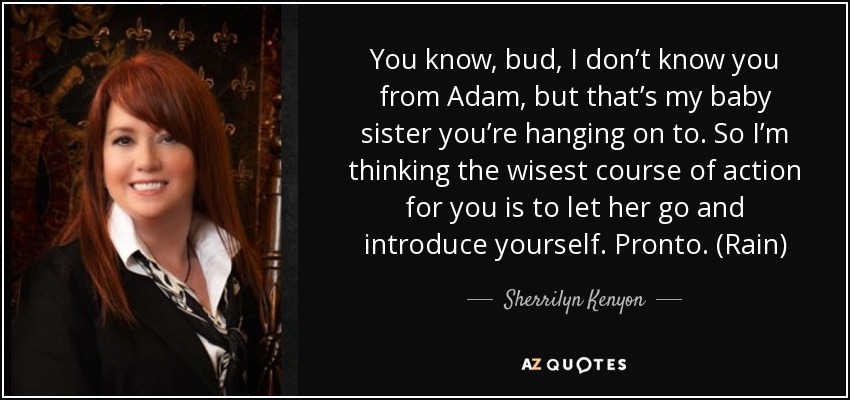 You know, bud, I don't know you from Adam, but that's my baby sister you're hanging on to. So I'm thinking the wisest course of action for you is to let her go and introduce yourself. Pronto. (Rain) - Sherrilyn Kenyon