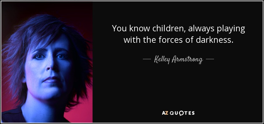 You know children, always playing with the forces of darkness. - Kelley Armstrong