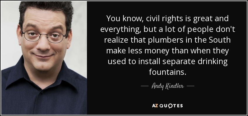 You know, civil rights is great and everything, but a lot of people don't realize that plumbers in the South make less money than when they used to install separate drinking fountains. - Andy Kindler