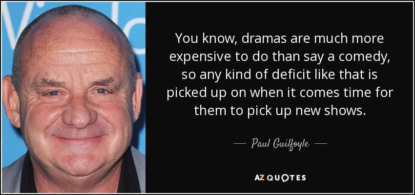 You know, dramas are much more expensive to do than say a comedy, so any kind of deficit like that is picked up on when it comes time for them to pick up new shows. - Paul Guilfoyle