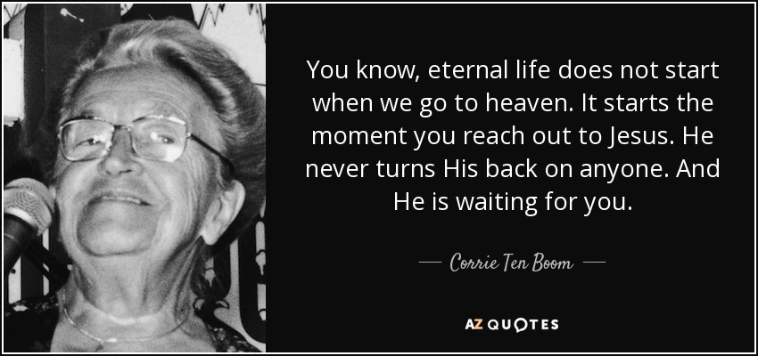 You know, eternal life does not start when we go to heaven. It starts the moment you reach out to Jesus. He never turns His back on anyone. And He is waiting for you. - Corrie Ten Boom