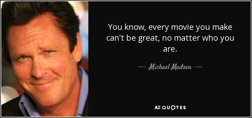 You know, every movie you make can't be great, no matter who you are. - Michael Madsen