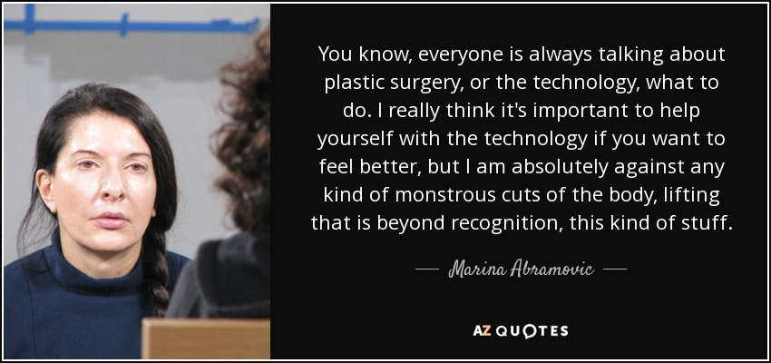 You know, everyone is always talking about plastic surgery, or the technology, what to do. I really think it's important to help yourself with the technology if you want to feel better, but I am absolutely against any kind of monstrous cuts of the body, lifting that is beyond recognition, this kind of stuff. - Marina Abramovic