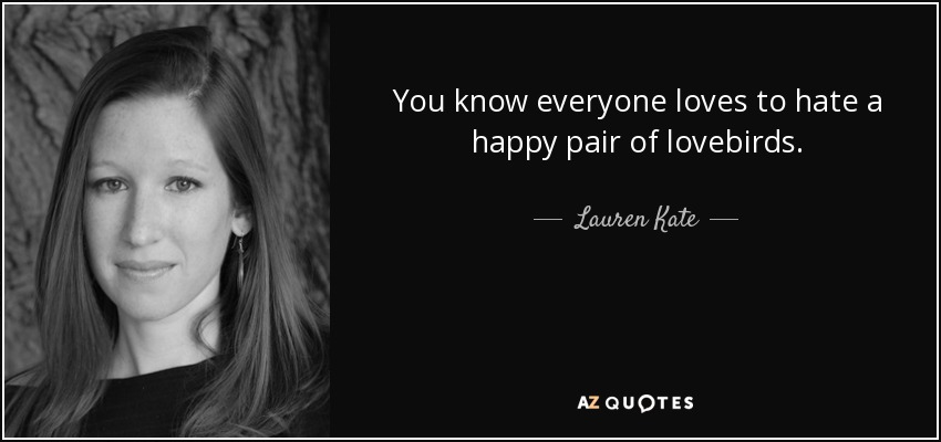 You know everyone loves to hate a happy pair of lovebirds. - Lauren Kate